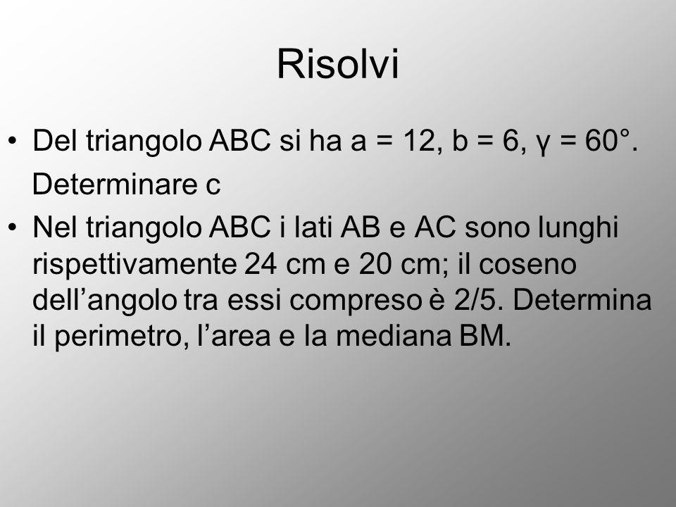 Risolvi Del triangolo ABC si ha a = 12, b = 6, γ = 60°. Determinare c Nel triangolo ABC i lati AB e AC sono lunghi rispettivamente 24 cm e 20 cm; il c