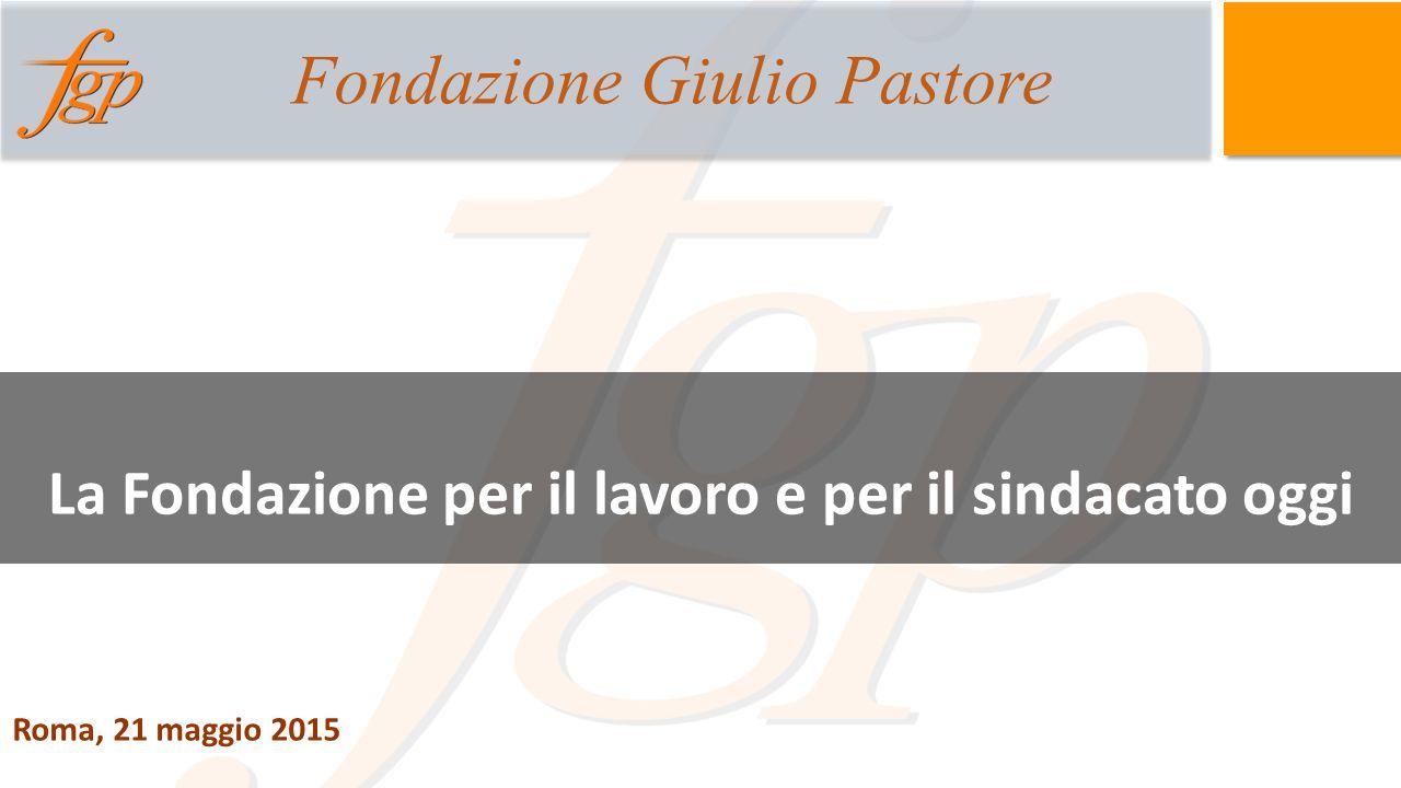 Roma, 21 maggio 2015 La Fondazione per il lavoro e per il sindacato oggi Fondazione Giulio Pastore