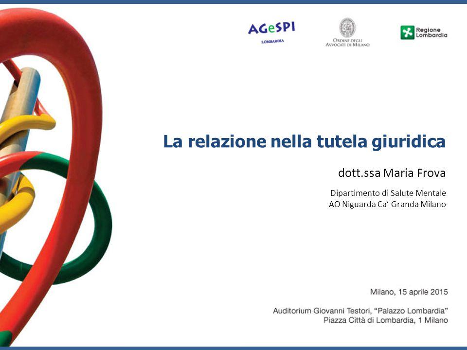 La relazione nella tutela giuridica dott.ssa Maria Frova Dipartimento di Salute Mentale AO Niguarda Ca' Granda Milano