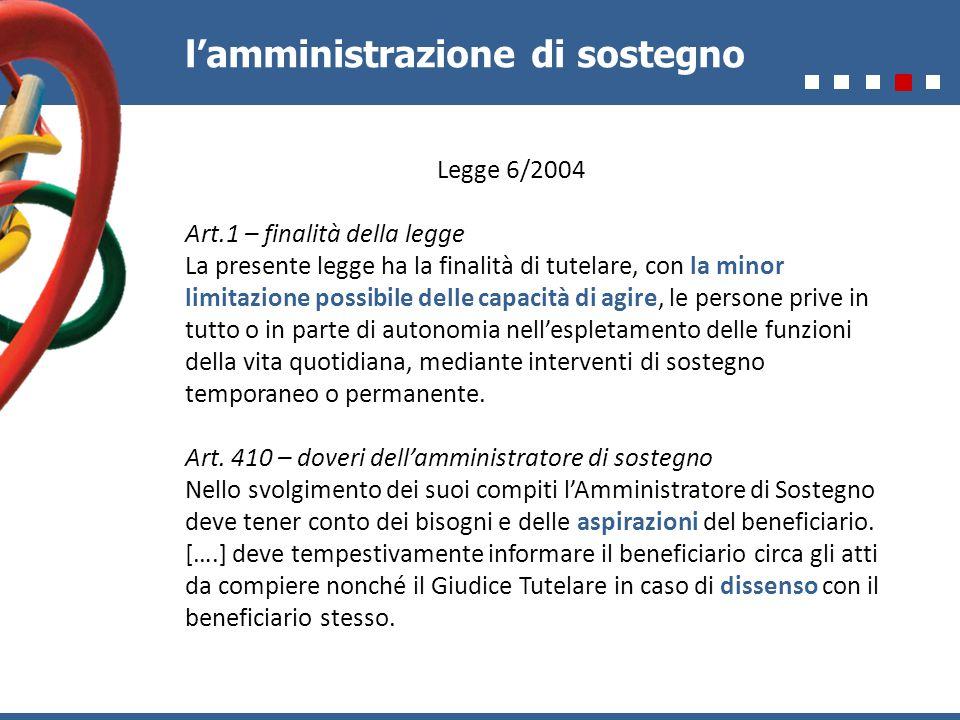 l'amministrazione di sostegno Legge 6/2004 Art.1 – finalità della legge La presente legge ha la finalità di tutelare, con la minor limitazione possibi