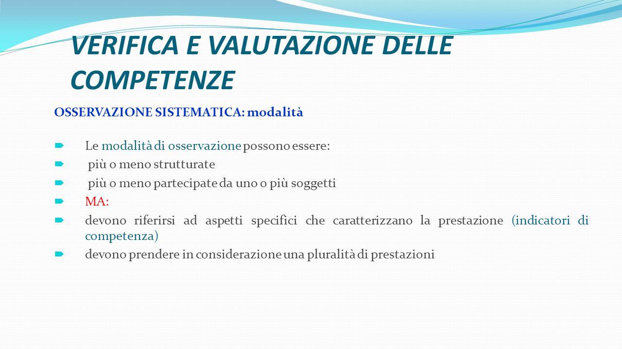 VERIFICA E VALUTAZIONE DELLE COMPETENZE OSSERVAZIONE SISTEMATICA: modalità  Le modalità di osservazione possono essere:  più o meno strutturate  pi