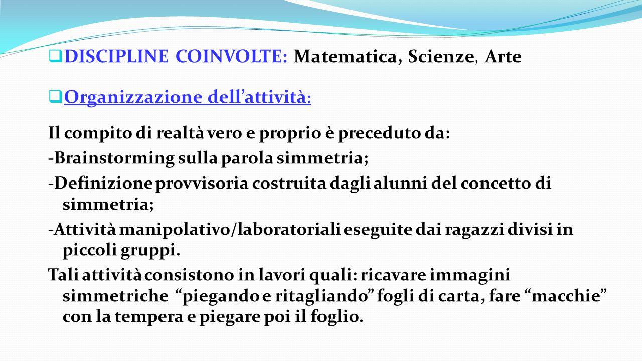  DISCIPLINE COINVOLTE: Matematica, Scienze, Arte  Organizzazione dell'attività : Il compito di realtà vero e proprio è preceduto da: -Brainstorming