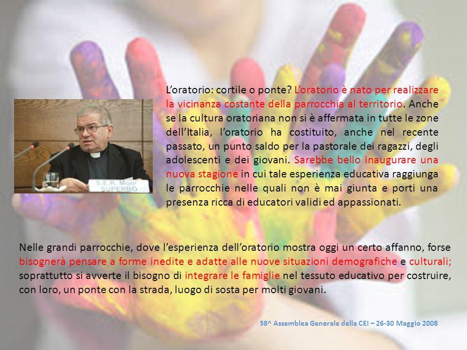 58^ Assemblea Generale della CEI – 26-30 Maggio 2008 L'oratorio: cortile o ponte? L'oratorio è nato per realizzare la vicinanza costante della parrocc