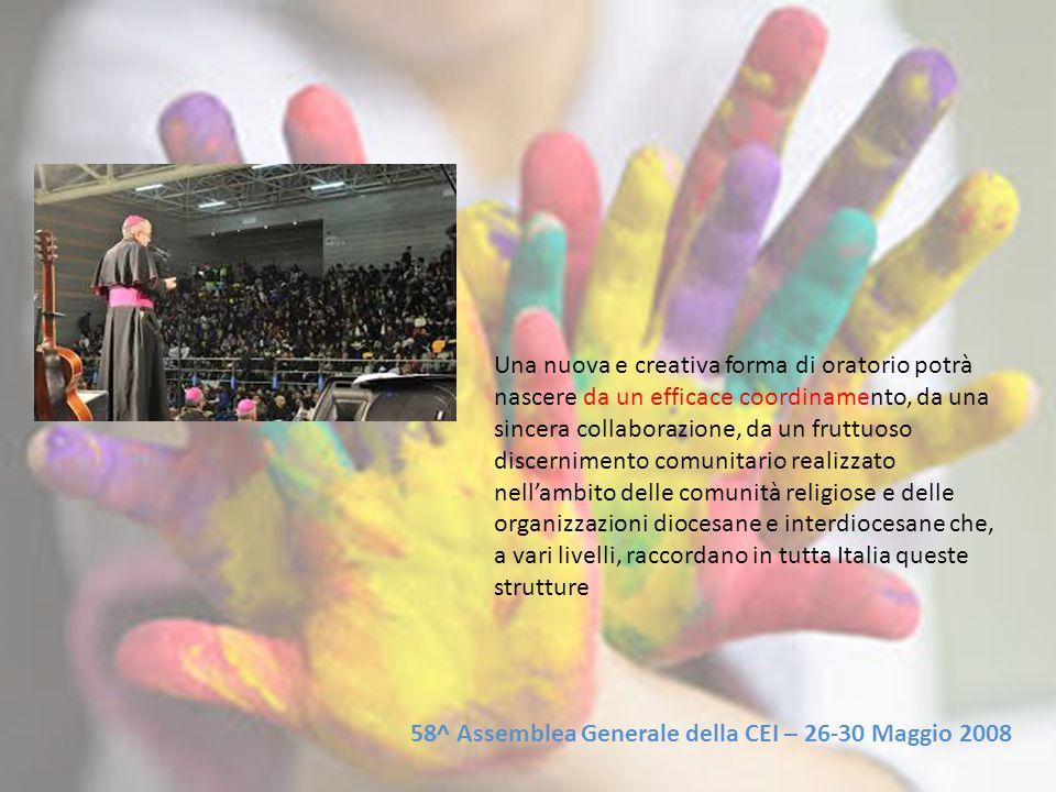 Una nuova e creativa forma di oratorio potrà nascere da un efficace coordinamento, da una sincera collaborazione, da un fruttuoso discernimento comunitario realizzato nell'ambito delle comunità religiose e delle organizzazioni diocesane e interdiocesane che, a vari livelli, raccordano in tutta Italia queste strutture 58^ Assemblea Generale della CEI – 26-30 Maggio 2008
