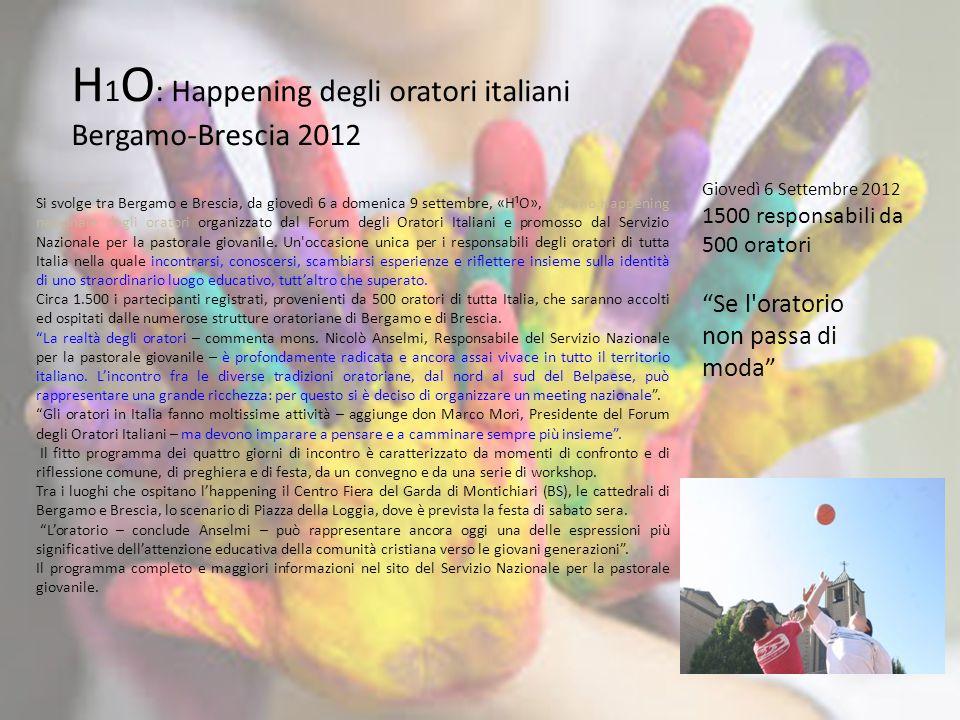 H 1 O : Happening degli oratori italiani Bergamo-Brescia 2012 Si svolge tra Bergamo e Brescia, da giovedì 6 a domenica 9 settembre, «H¹O», il primo Ha