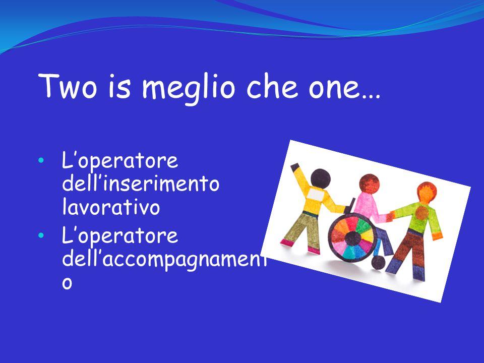 Two is meglio che one… L'operatore dell'inserimento lavorativo L'operatore dell'accompagnament o