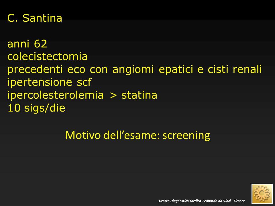 C. Santina anni 62 colecistectomia precedenti eco con angiomi epatici e cisti renali ipertensione scf ipercolesterolemia > statina 10 sigs/die Motivo