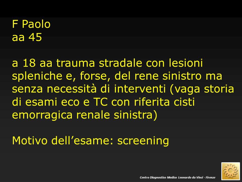 F Paolo aa 45 a 18 aa trauma stradale con lesioni spleniche e, forse, del rene sinistro ma senza necessità di interventi (vaga storia di esami eco e T
