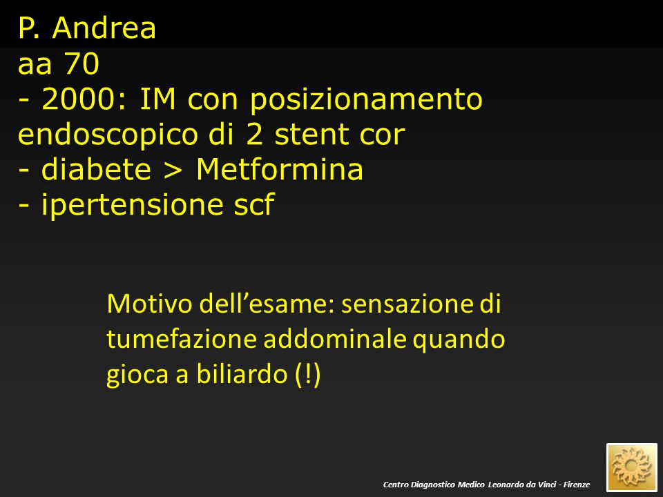 P. Andrea aa 70 - 2000: IM con posizionamento endoscopico di 2 stent cor - diabete > Metformina - ipertensione scf Motivo dell'esame: sensazione di tu