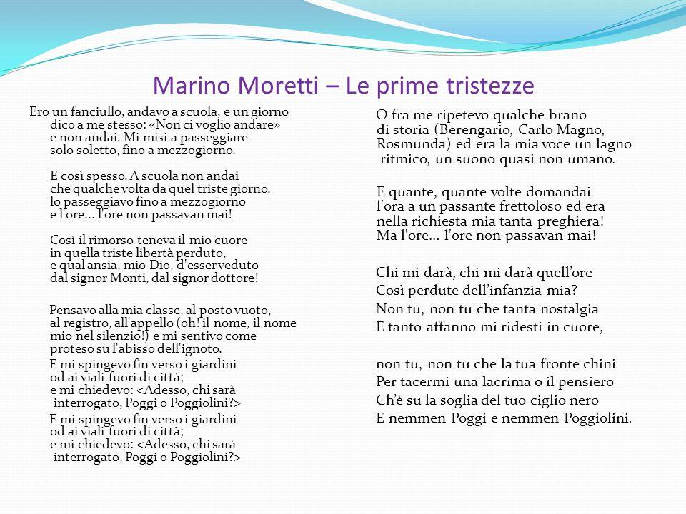 Marino Moretti – Le prime tristezze Ero un fanciullo, andavo a scuola, e un giorno dico a me stesso: «Non ci voglio andare» e non andai. Mi misi a pas