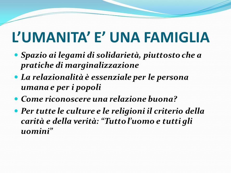 L'UMANITA' E' UNA FAMIGLIA Spazio ai legami di solidarietà, piuttosto che a pratiche di marginalizzazione La relazionalità è essenziale per le persona umana e per i popoli Come riconoscere una relazione buona.