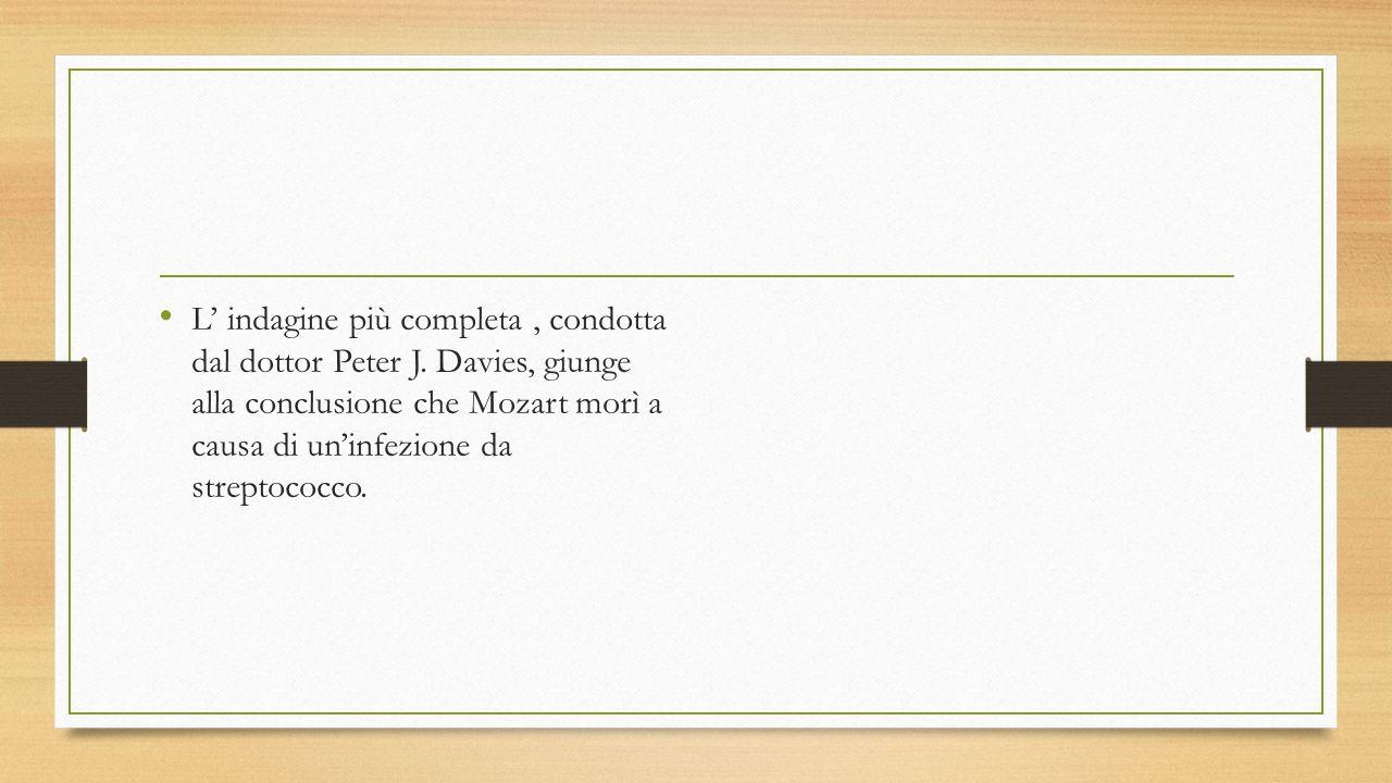 L' indagine più completa, condotta dal dottor Peter J. Davies, giunge alla conclusione che Mozart morì a causa di un'infezione da streptococco.