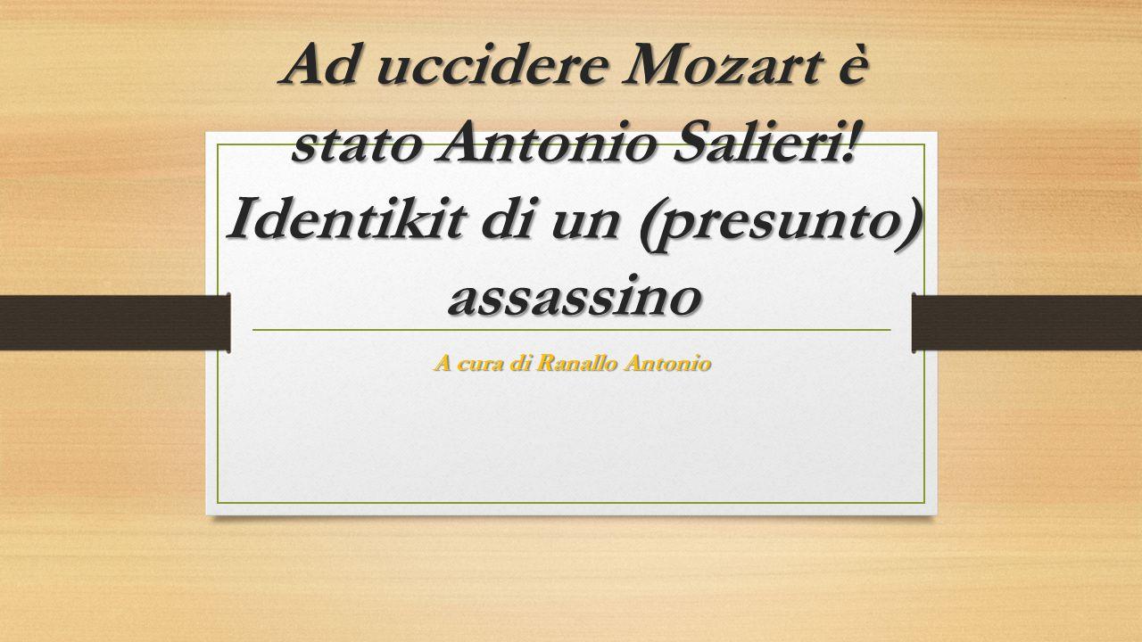 Ad uccidere Mozart è stato Antonio Salieri! Identikit di un (presunto) assassino A cura di Ranallo Antonio