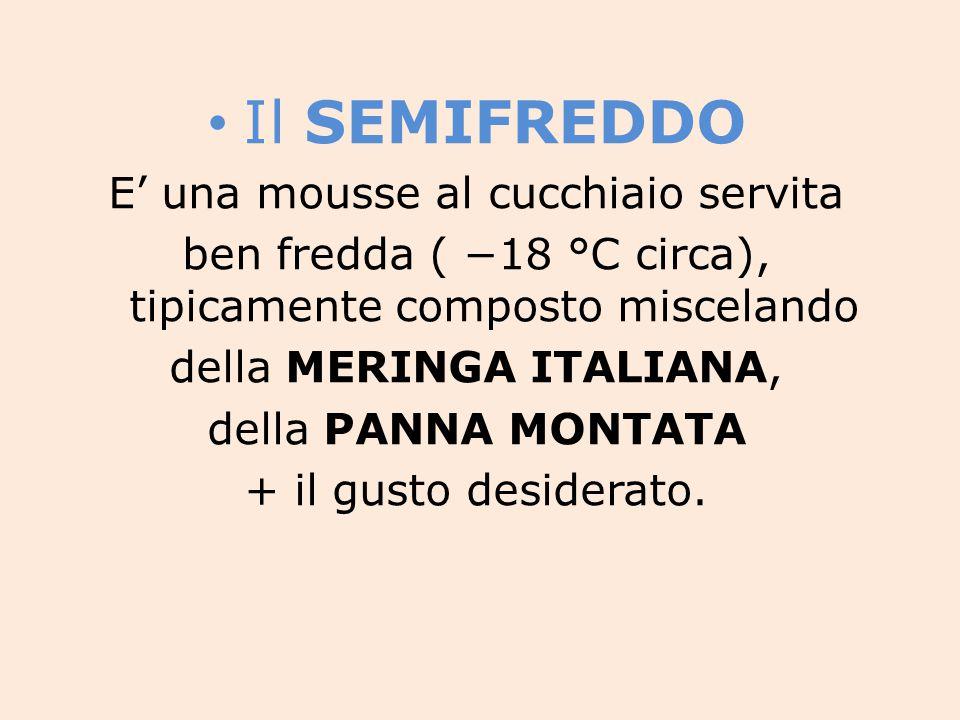 Il SEMIFREDDO E' una mousse al cucchiaio servita ben fredda ( −18 °C circa), tipicamente composto miscelando della MERINGA ITALIANA, della PANNA MONTATA + il gusto desiderato.
