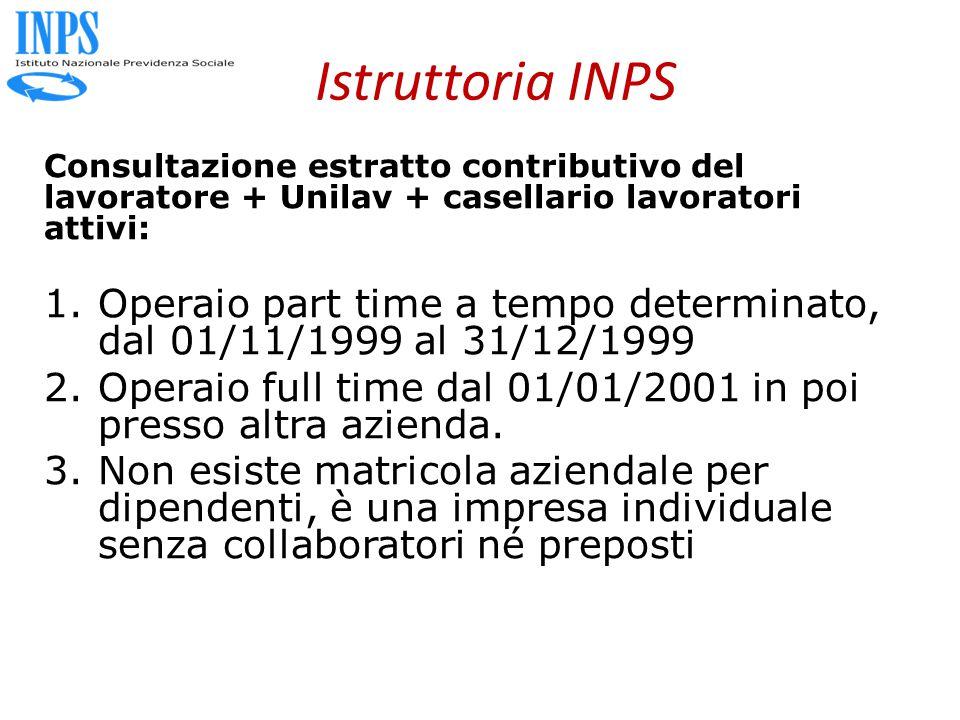 Istruttoria INPS Consultazione estratto contributivo del lavoratore + Unilav + casellario lavoratori attivi: 1.Operaio part time a tempo determinato, dal 01/11/1999 al 31/12/1999 2.Operaio full time dal 01/01/2001 in poi presso altra azienda.