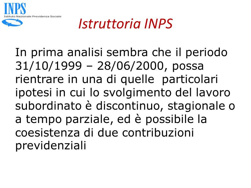 Istruttoria INPS In prima analisi sembra che il periodo 31/10/1999 – 28/06/2000, possa rientrare in una di quelle particolari ipotesi in cui lo svolgimento del lavoro subordinato è discontinuo, stagionale o a tempo parziale, ed è possibile la coesistenza di due contribuzioni previdenziali
