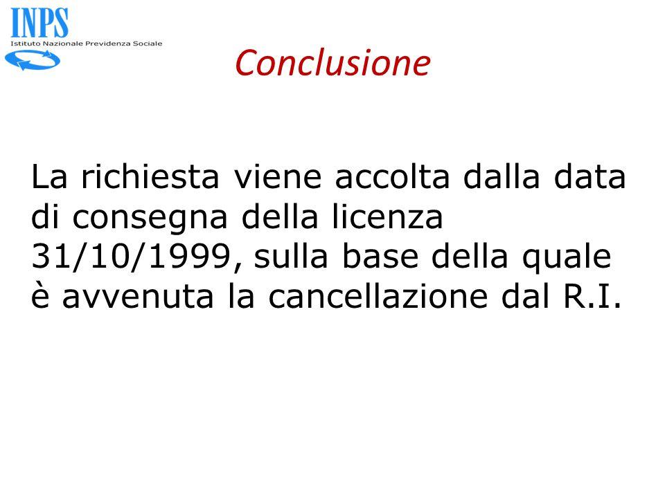 Conclusione La richiesta viene accolta dalla data di consegna della licenza 31/10/1999, sulla base della quale è avvenuta la cancellazione dal R.I.