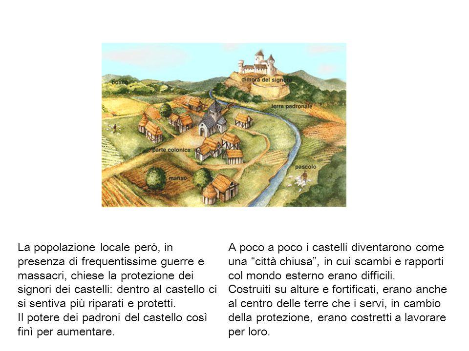 La popolazione locale però, in presenza di frequentissime guerre e massacri, chiese la protezione dei signori dei castelli: dentro al castello ci si sentiva più riparati e protetti.
