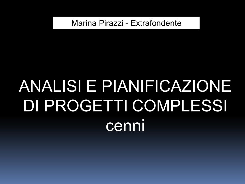 ANALISI E PIANIFICAZIONE DI PROGETTI COMPLESSI cenni Marina Pirazzi - Extrafondente