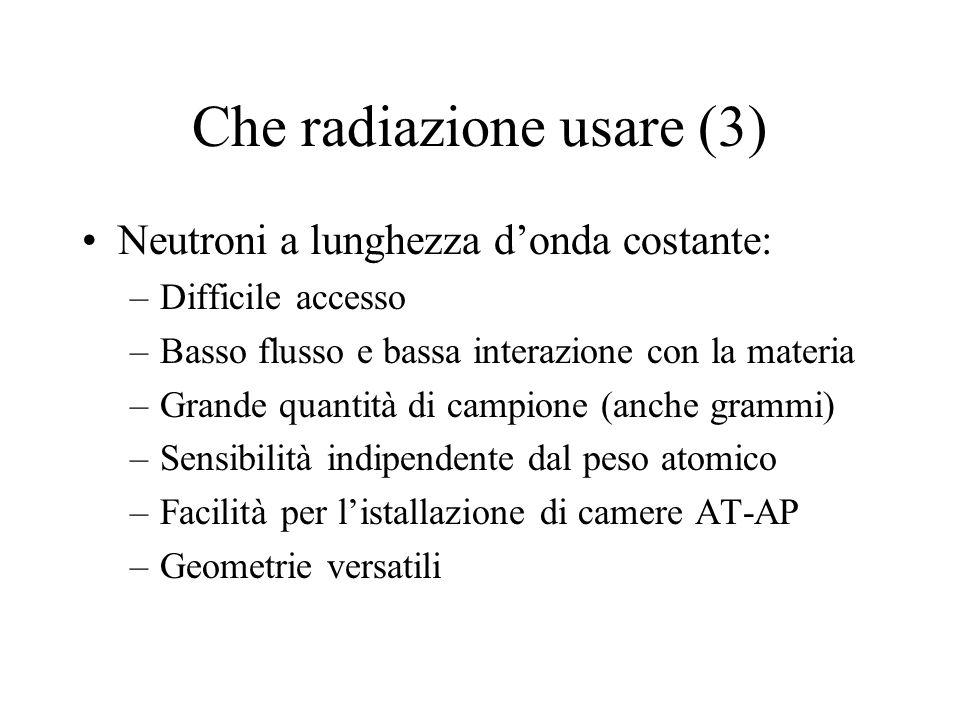 Che radiazione usare (3) Neutroni a lunghezza d'onda costante: –Difficile accesso –Basso flusso e bassa interazione con la materia –Grande quantità di