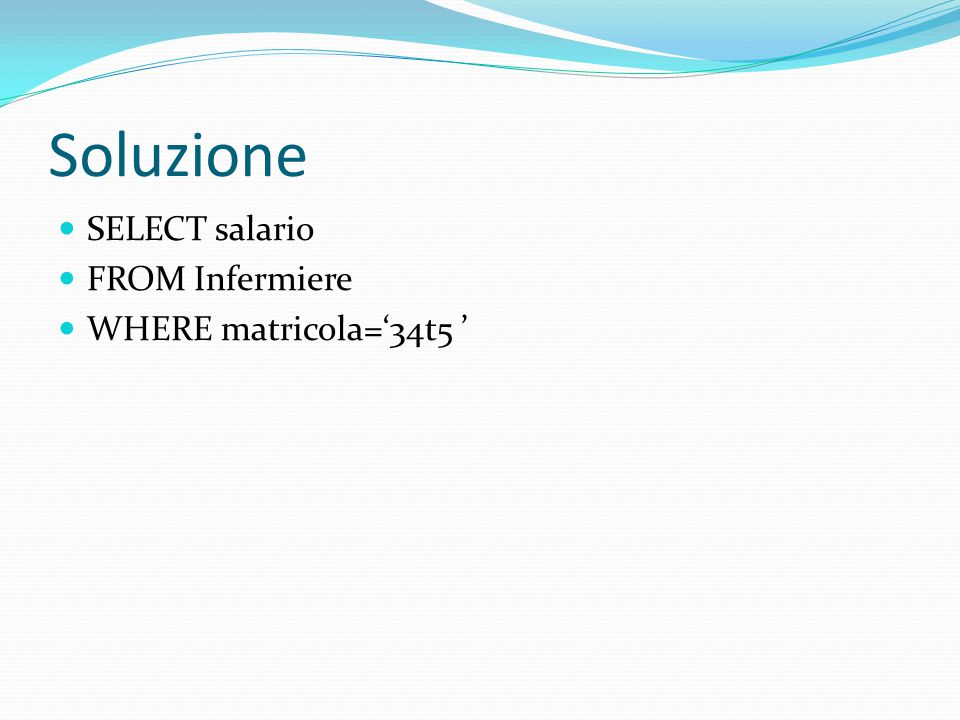 Soluzione SELECT salario FROM Infermiere WHERE matricola='34t5 '