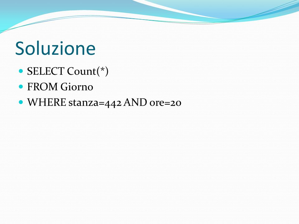 Soluzione SELECT Count(*) FROM Giorno WHERE stanza=442 AND ore=20