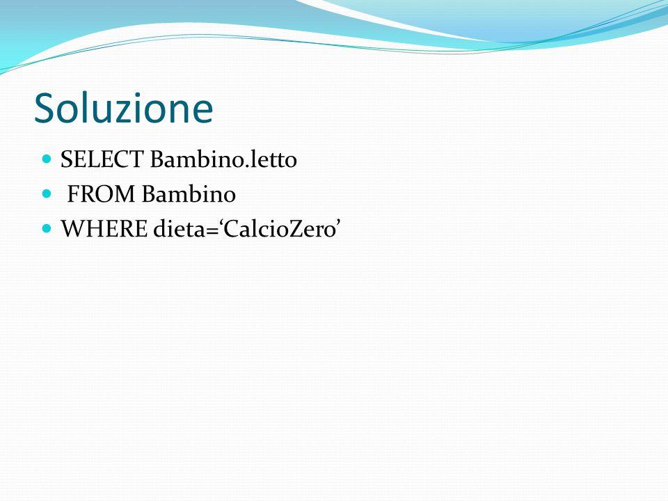 Soluzione SELECT Bambino.letto FROM Bambino WHERE dieta='CalcioZero'
