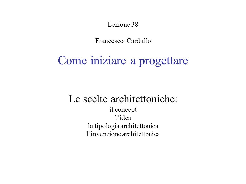 Lezione 38 Francesco Cardullo Come iniziare a progettare Le scelte architettoniche: il concept l'idea la tipologia architettonica l'invenzione archite