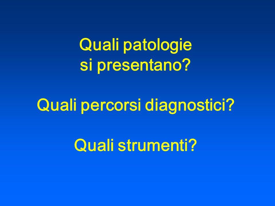 Quali patologie si presentano? Quali percorsi diagnostici? Quali strumenti?