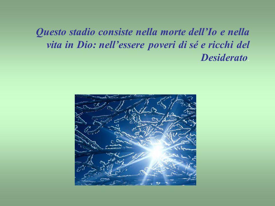 Questo stadio consiste nella morte dell'Io e nella vita in Dio: nell'essere poveri di sé e ricchi del Desiderato.