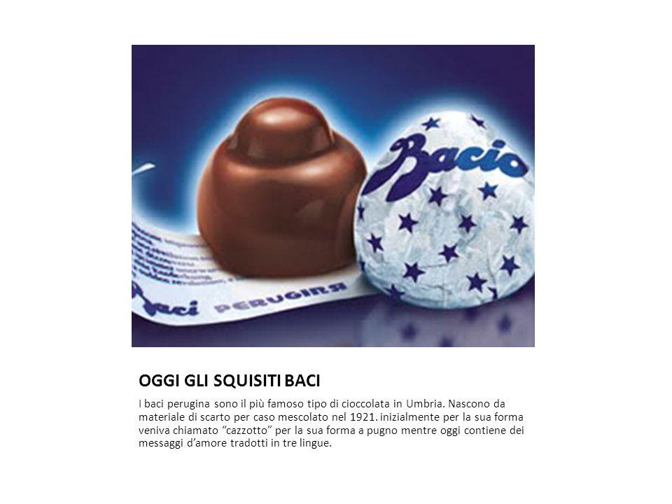 OGGI GLI SQUISITI BACI I baci perugina sono il più famoso tipo di cioccolata in Umbria. Nascono da materiale di scarto per caso mescolato nel 1921. in