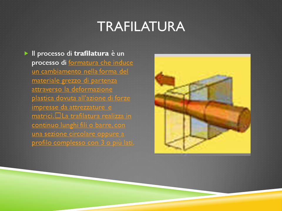 TRAFILATURA  Il processo di trafilatura è un processo di formatura che induce un cambiamento nella forma del materiale grezzo di partenza attraverso
