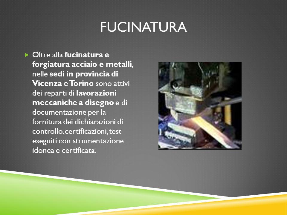 FUCINATURA  Oltre alla fucinatura e forgiatura acciaio e metalli, nelle sedi in provincia di Vicenza e Torino sono attivi dei reparti di lavorazioni