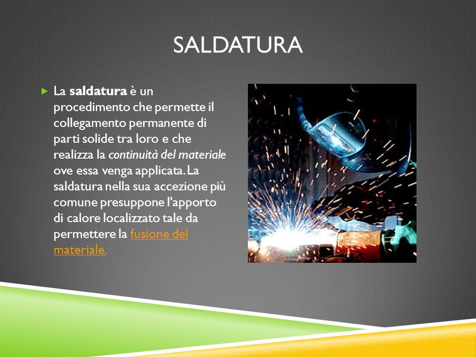 SALDATURA  La saldatura è un procedimento che permette il collegamento permanente di parti solide tra loro e che realizza la continuità del materiale