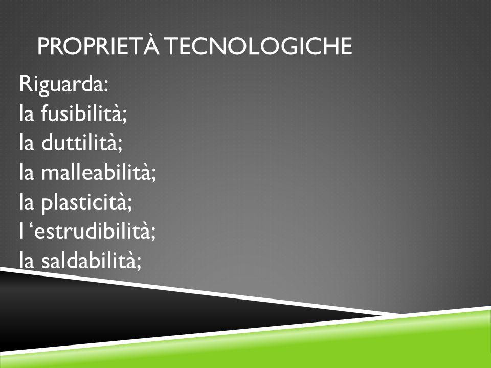 PROPRIETÀ TECNOLOGICHE Riguarda: la fusibilità; la duttilità; la malleabilità; la plasticità; l 'estrudibilità; la saldabilità;