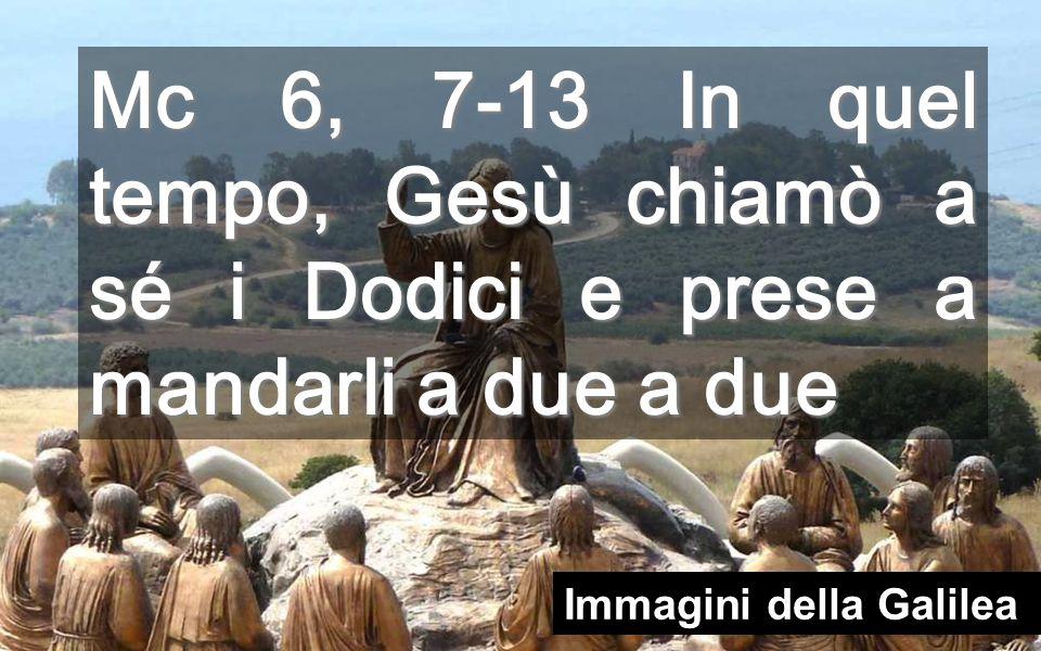 Mc 6, 7-13 In quel tempo, Gesù chiamò a sé i Dodici e prese a mandarli a due a due Immagini della Galilea