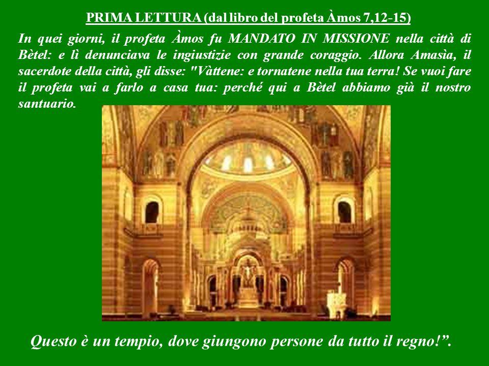 PRIMA LETTURA (dal libro del profeta Àmos 7,12-15) In quei giorni, il profeta Àmos fu MANDATO IN MISSIONE nella città di Bètel: e lì denunciava le ingiustizie con grande coraggio.