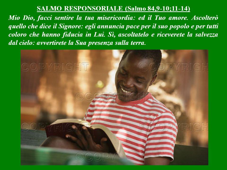 SALMO RESPONSORIALE (Salmo 84,9-10;11-14) Mio Dio, facci sentire la tua misericordia: ed il Tuo amore.