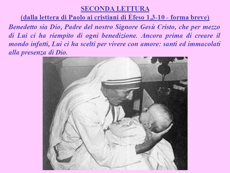 SECONDA LETTURA (dalla lettera di Paolo ai cristiani di Èfeso 1,3-10 - forma breve) Benedetto sia Dio, Padre del nostro Signore Gesù Cristo, che per mezzo di Lui ci ha riempito di ogni benedizione.