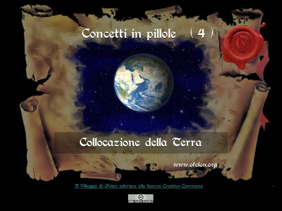 Collocazione della Terra www.ofelon.org Il Villaggio di Ofelon aderisce alla licenza Creative Commons Concetti in pillole ( 4 )