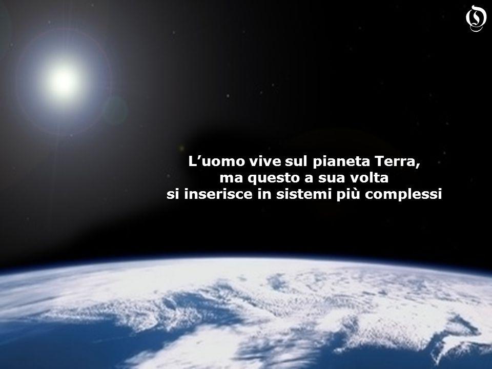 L'uomo vive sul pianeta Terra, ma questo a sua volta si inserisce in sistemi più complessi L'uomo vive sul pianeta Terra, ma questo a sua volta si inserisce in sistemi più complessi O