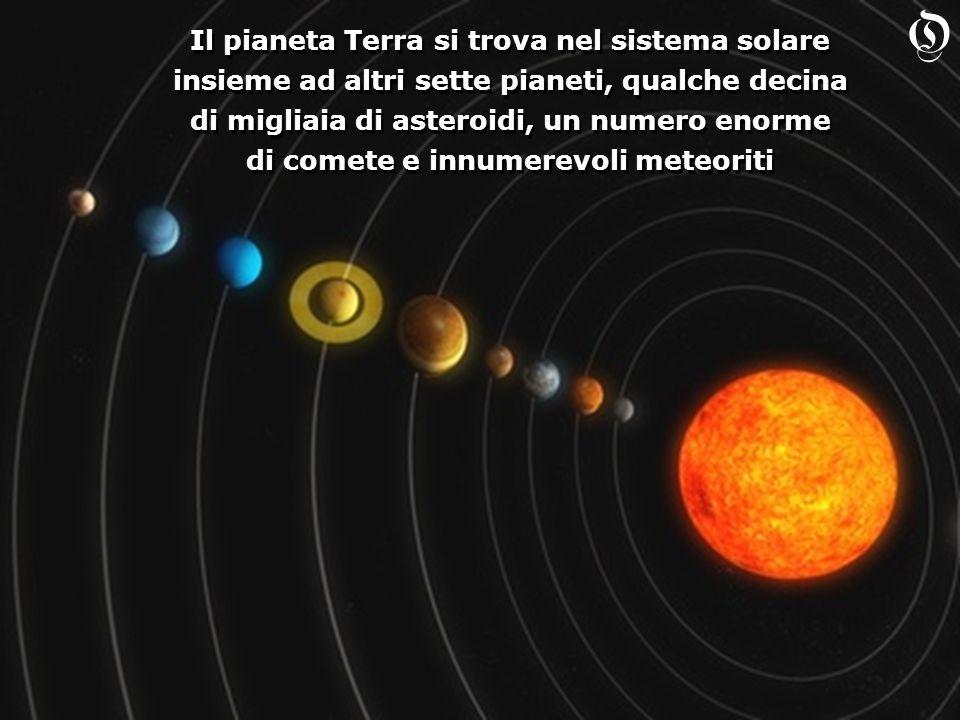 Il pianeta Terra si trova nel sistema solare insieme ad altri sette pianeti, qualche decina di migliaia di asteroidi, un numero enorme di comete e innumerevoli meteoriti Il pianeta Terra si trova nel sistema solare insieme ad altri sette pianeti, qualche decina di migliaia di asteroidi, un numero enorme di comete e innumerevoli meteoriti O
