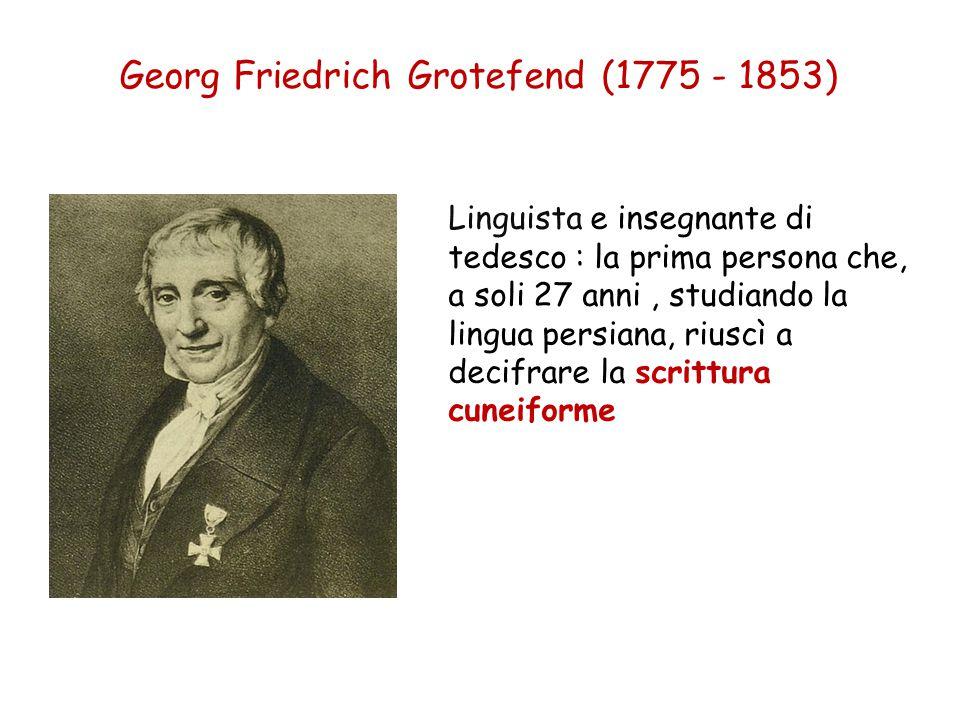 Georg Friedrich Grotefend (1775 - 1853) Linguista e insegnante di tedesco : la prima persona che, a soli 27 anni, studiando la lingua persiana, riuscì