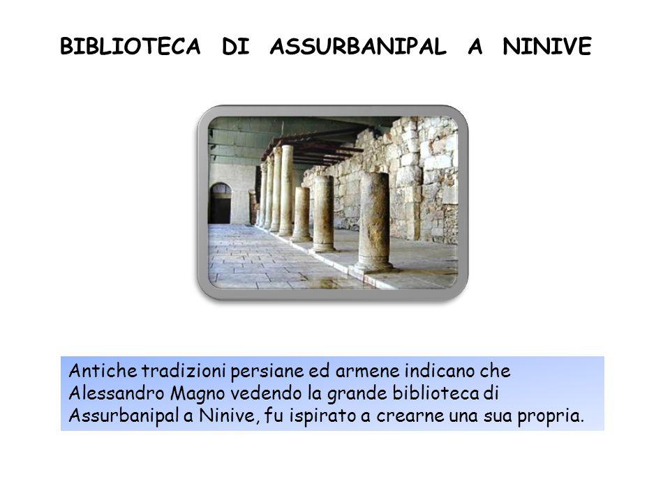 Antiche tradizioni persiane ed armene indicano che Alessandro Magno vedendo la grande biblioteca di Assurbanipal a Ninive, fu ispirato a crearne una s