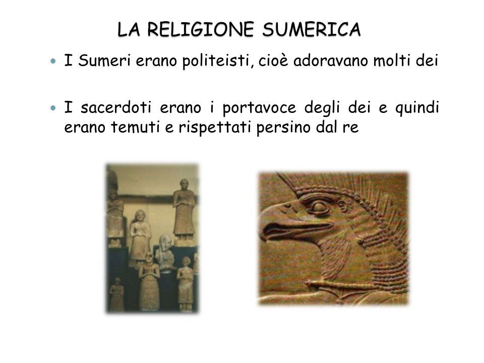 LA RELIGIONE SUMERICA I Sumeri erano politeisti, cioè adoravano molti dei I sacerdoti erano i portavoce degli dei e quindi erano temuti e rispettati p