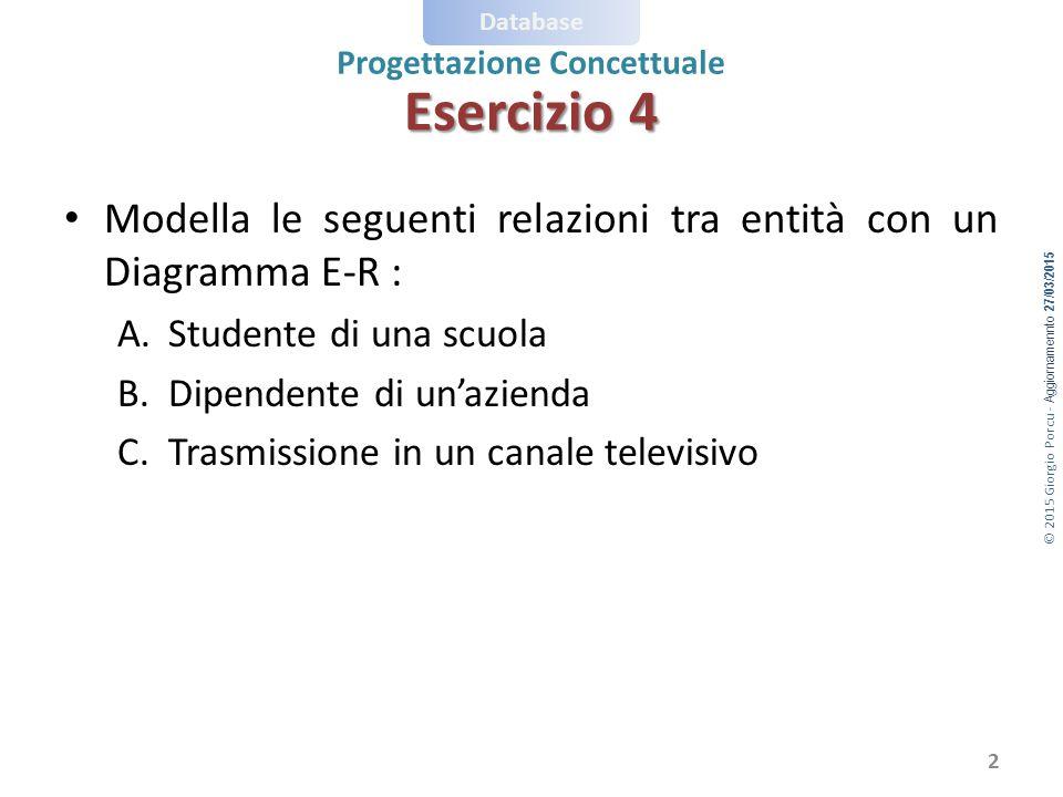© 2015 Giorgio Porcu - Aggiornamennto 27/03/2015 Database Progettazione Concettuale Esercizio 4 Modella le seguenti relazioni tra entità con un Diagramma E-R : A.Studente di una scuola B.Dipendente di un'azienda C.Trasmissione in un canale televisivo 2