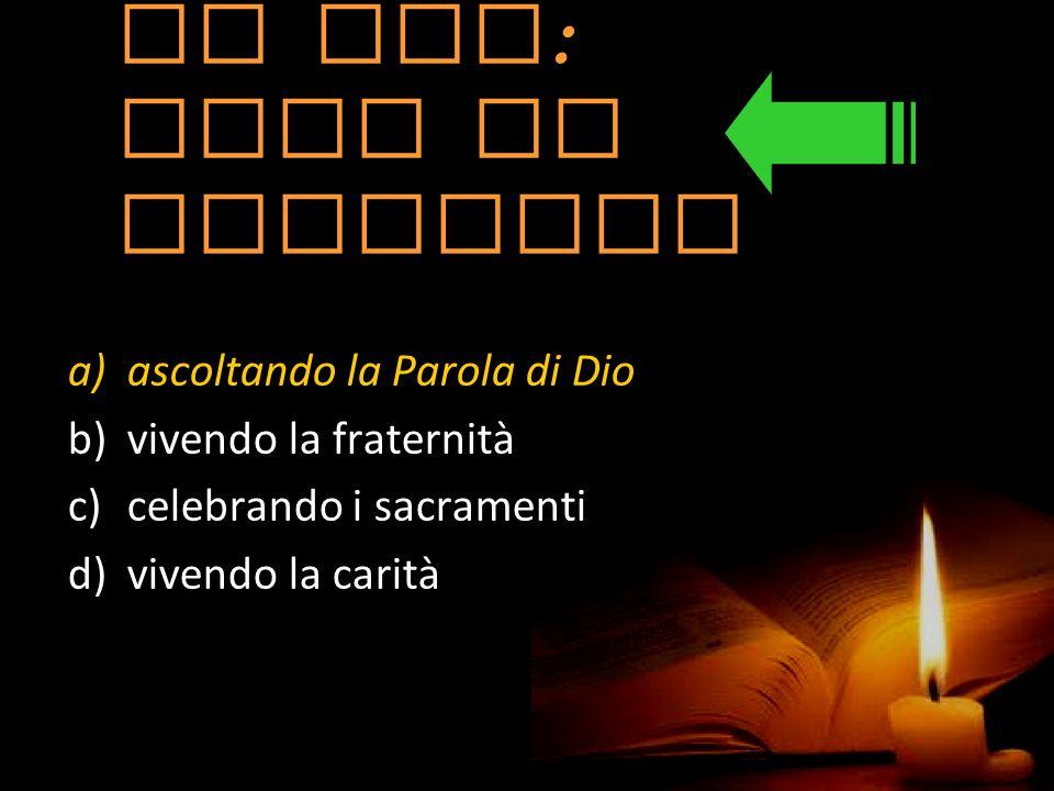il Gda : come si alimenta a)ascoltando la Parola di Dio b)vivendo la fraternità c)celebrando i sacramenti d)vivendo la carità