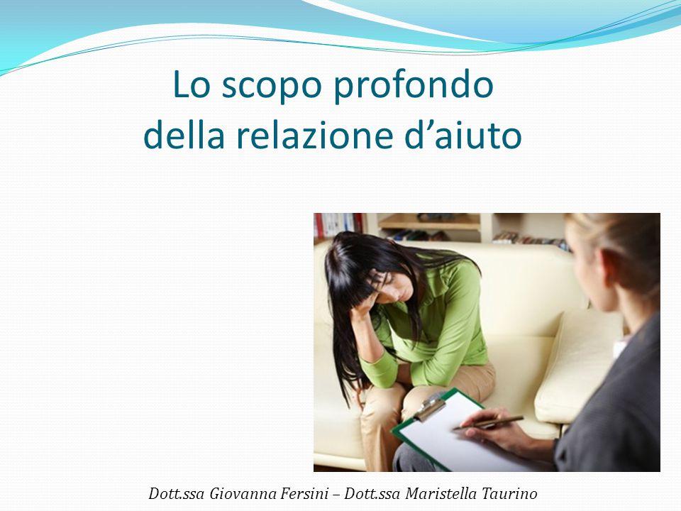 Lo scopo profondo della relazione d'aiuto Dott.ssa Giovanna Fersini – Dott.ssa Maristella Taurino