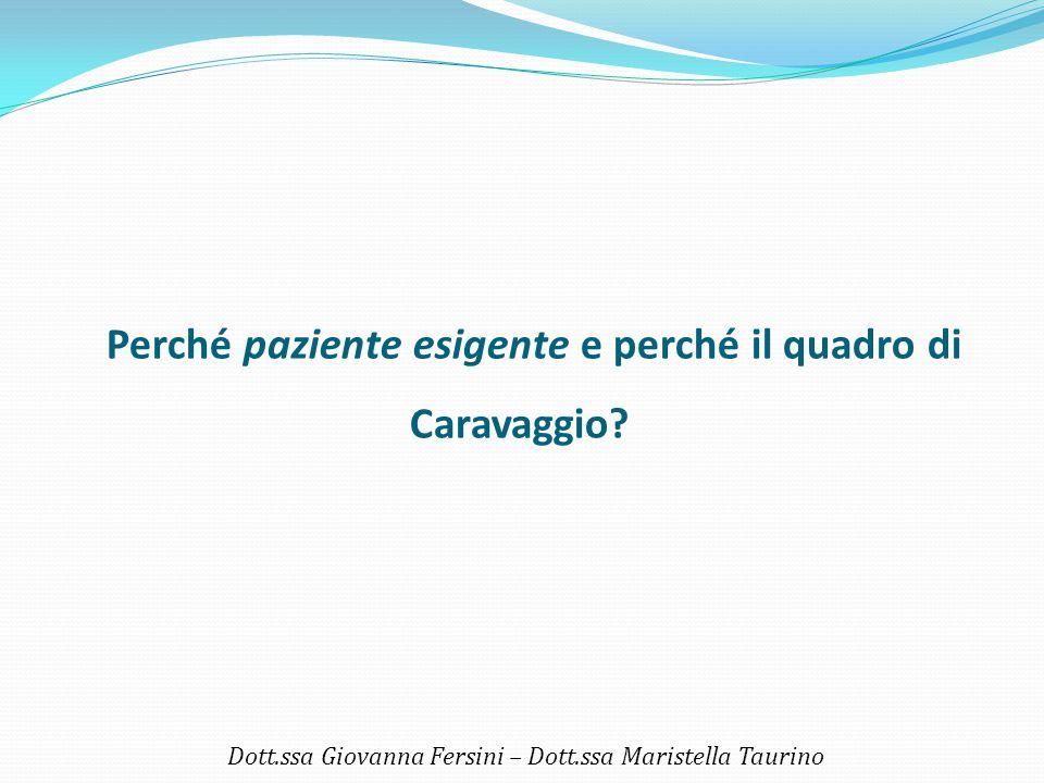 Perché paziente esigente e perché il quadro di Caravaggio? Dott.ssa Giovanna Fersini – Dott.ssa Maristella Taurino