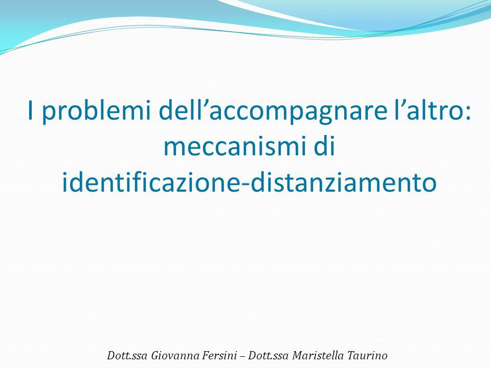 I problemi dell'accompagnare l'altro: meccanismi di identificazione-distanziamento Dott.ssa Giovanna Fersini – Dott.ssa Maristella Taurino